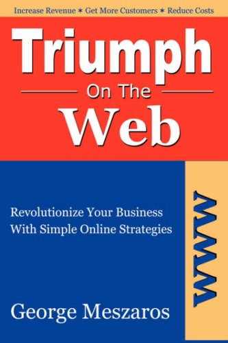 TRIUMPH ON THE WEB: Revolutionize Your Business with Simple Online Strategies: Meszaros, George