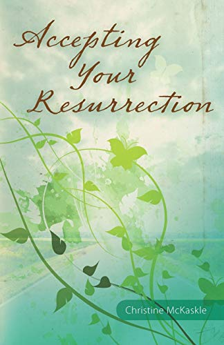 Accepting Your Resurrection: Reclaiming the Word That Restores Eternal Life: Christine McKaskle