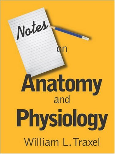 Notes On Anatomy And Physiology By William L Traxel Md Booklocker