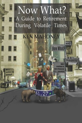 Now What? A Guide to Retirement During Volatile Times: Mahoney, Ken