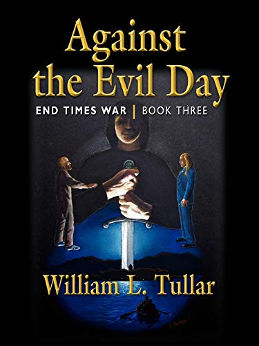 Against the Evil Day: Book Three of the End Times War: William L. Tullar