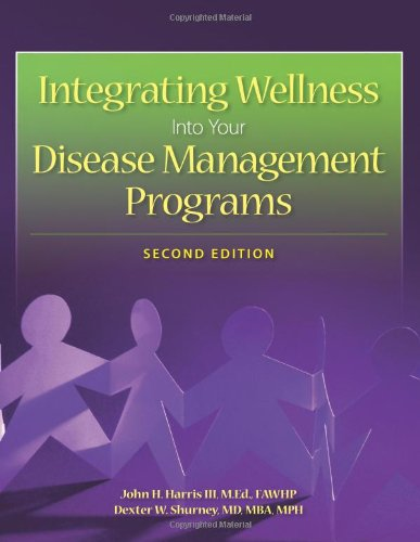 Integrating Wellness into Your Disease Management Program, Second Edition: John H. Harris III, ...