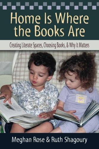 Home Is Where the Books Are: Creating Literate Spaces, Choosing Books, and Why It Matters: Meghan ...