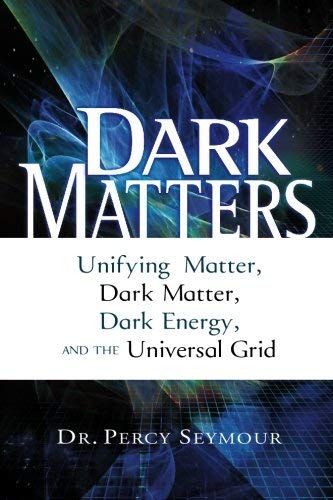 9781601630063: Dark Matters: Unifying Matter, Dark Matter, Dark Energy, and the Universal Grid