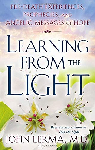Learning from the Light: Pre-Death Experiences, Prophecies, and Angelic Messages of Hope: John Lerma