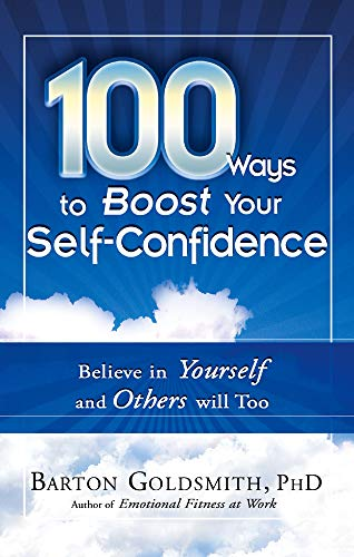 100 Ways To Boost Your Self-Confidence: Believe in Yourself and Others Will Too: Barton Goldsmith