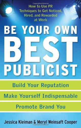 Be Your Own Best Publicist: How to Use PR Techniques to Get Noticed, Hired, and Rewarded at Work: ...