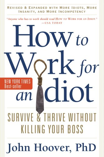 9781601631916: How to Work for an Idiot, Revised and Expanded with More Idiots, More Insanity, and More Incompetency: Survive and Thrive Without Killing Your Boss