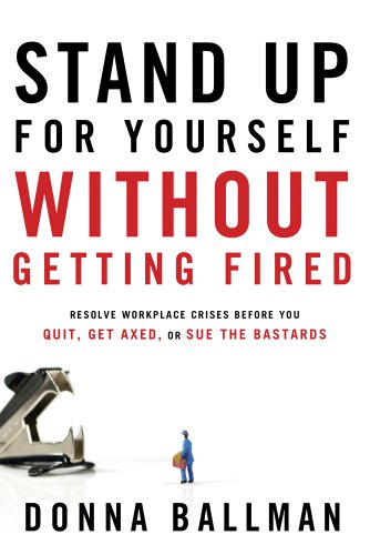 Stand Up for Yourself Without Getting Fired: Resolve Workplace Crises Before You Quit, Get Axed or ...