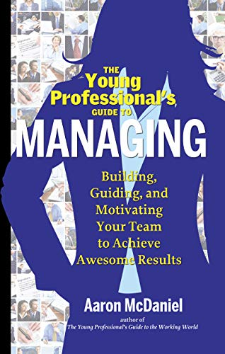 The Young Professional's Guide to Managing: Building, Guiding and Motivating Your Team to ...