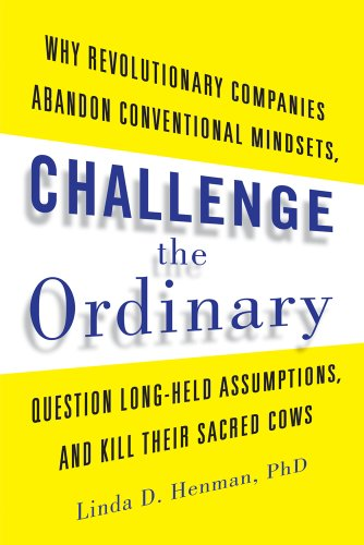 9781601633163: Challenge the Ordinary: Why Revolutionary Companies Abandon Conventional Mindsets, Question Long-Held Assumptions, and Kill Their Sacred Cows