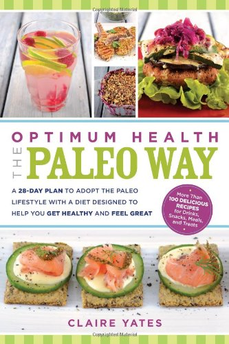 Optimum Health the Paleo Way: A 28-Day Plan to Adopt the Paleo Lifestyle with a Diet Designed to ...