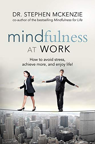 Mindfulness at Work: How to Avoid Stress, Achieve More, and Enjoy Life!: McKenzie, Dr. Stephen