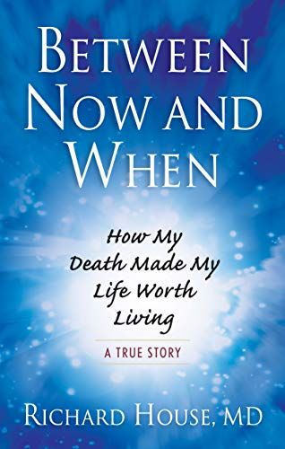 Between Now and When: How My Death Made My Life Worth Living: House, Richard; House MD, Richard