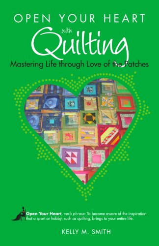 9781601660145: Open Your Heart with Quilting: Mastering Life through Love of the Patches (Open Your Heart With)