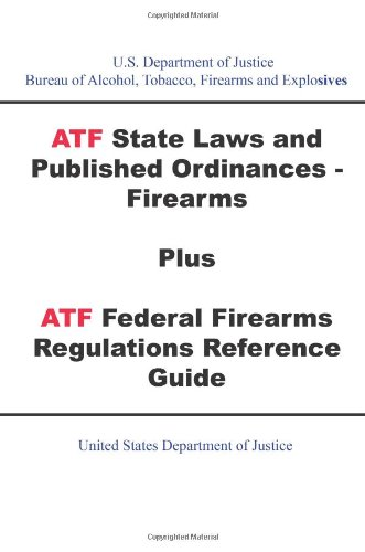 9781601706515: ATF State Laws and Published Ordinances - Firearms Plus ATF Federal Firearms Regulations Reference Guide