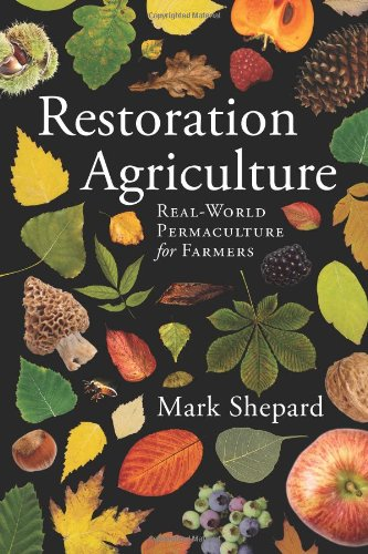 Restoration Agriculture: Real World Permaculture for Farmers: Mark Shepard