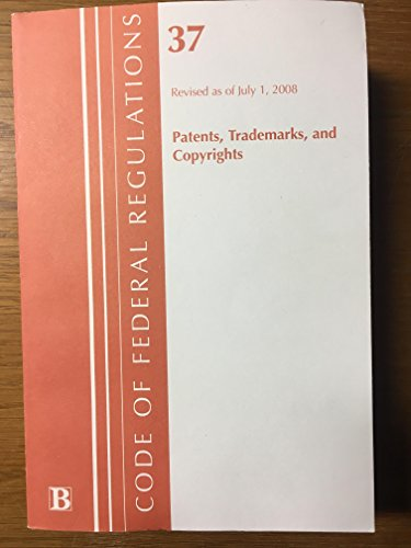 Code of Federal Regulations, 37: (Patents, Trademarks and Copyrights): Revised 10/08: Bernan