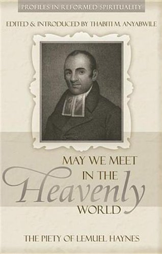 9781601780652: May We Meet in the Heavenly World: The Piety of Lemuel Haynes (Profiles in Reformed Spirituality)
