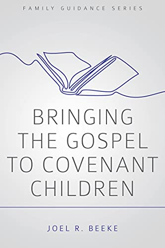 Bringing the Gospel to Covenant Children (Family Guidance): Joel R Beeke