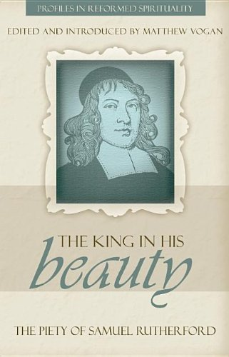 The King in His Beauty: The Piety: Samuel Rutherford