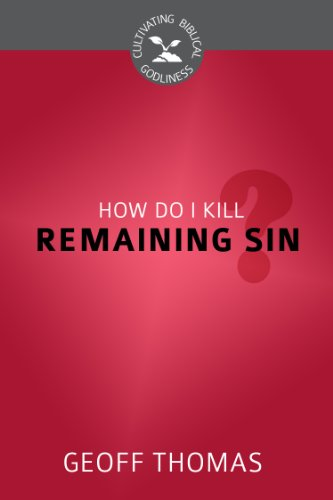 How Do I Kill Remaining Sin? (Cultivating Biblical Godliness): Geoffrey Thomas