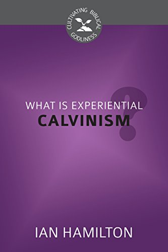 What Is Experiential Calvinism? (Cultivating Biblical Godliness): Ian Hamilton