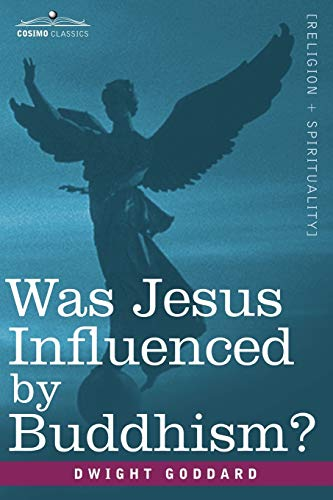 Was Jesus Influenced by Buddhism? a Comparative Study of the Lives and Thoughts of Gautama and Jesus (1602062811) by Dwight Goddard