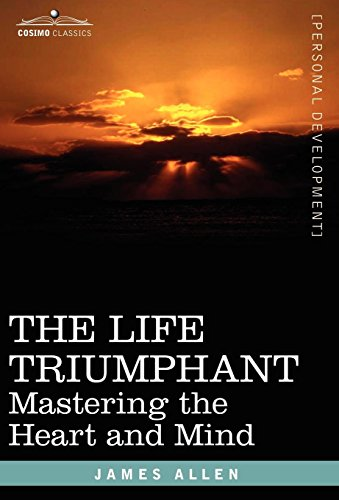 The Life Triumphant: Mastering the Heart and Mind: James Allen