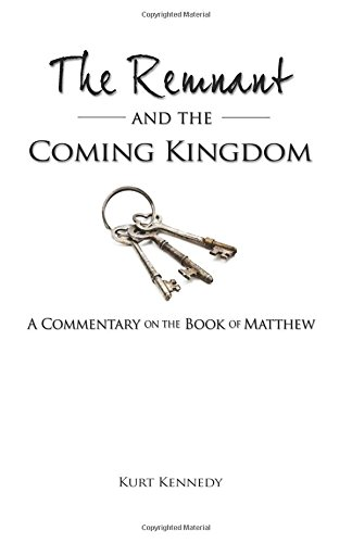 The Remnant and the Coming Kingdom (Commentary on the Book of Matthew): Kennedy, Kurt