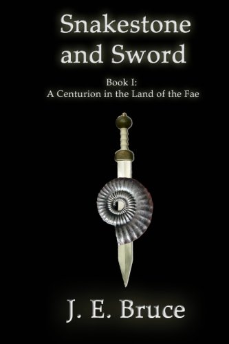 Snakestone and Sword: A Centurion in the Land of the Fae: J. E. Bruce