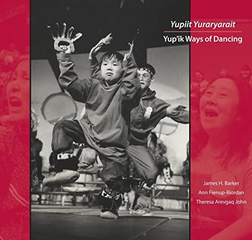 Yupiit Yuraryarait: Yup'ik Ways of Dancing: James H. Barker; Ann Fienup-Riordan; Theresa ...