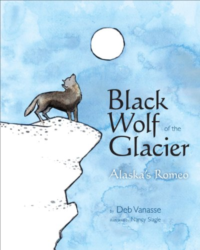 Black Wolf of the Glacier: Alaska's Romeo: Loewen, Sara; Vannasse, Deb; Vanasse, Deb