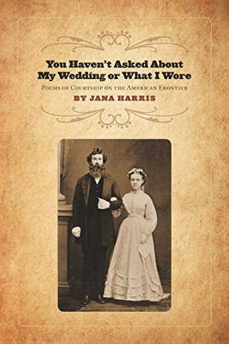 You Haven't Asked About My Wedding or What I Wore: Poems of Courtship on the American Frontier...