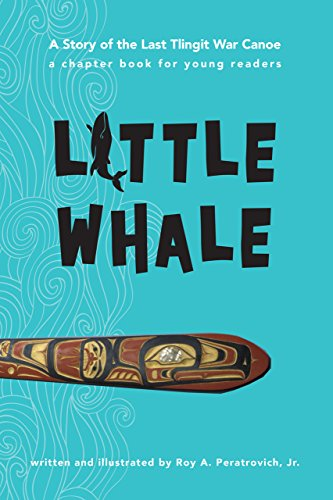 Little Whale: A Story of the Last Tlingit War Canoe: Roy A. Peratrovich Jr.
