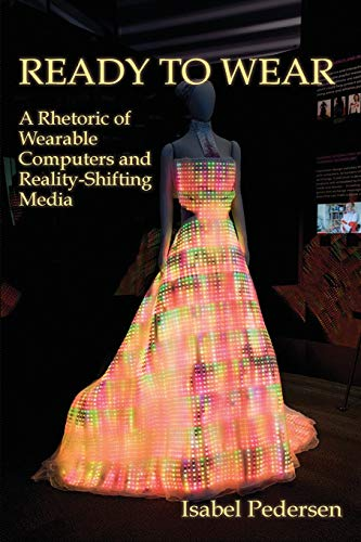 9781602354005: Ready to Wear: A Rhetoric of Wearable Computers and Reality-Shifting Media (New Media Theory)