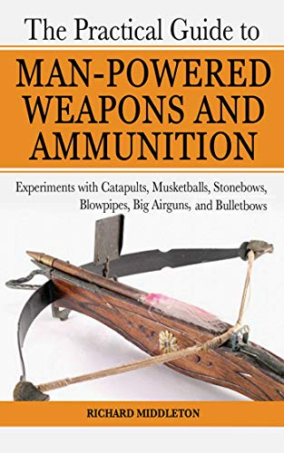 9781602391475: The Practical Guide to Man-Powered Weapons and Ammunition: Experiments with Catapults, Musketballs, Stonebows, Blowpipes, Big Airguns, and Bullet Bows