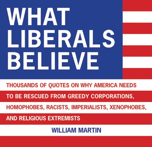 9781602392120: What Liberals Believe: Thousands of Quotes on Why America Needs to Be Rescued from Greedy Corporations, Homophobes, Racists, Imperialists, Xenophobes, and Religious Extremists