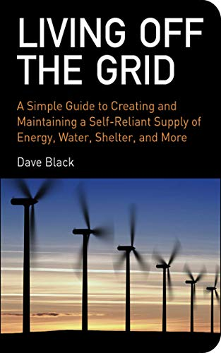 9781602393165: Living Off the Grid: A Simple Guide to Creating and Maintaining a Self-Reliant Supply of Energy, Water, Shelter, and More
