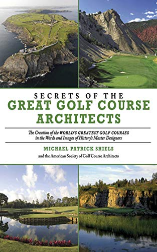 Secrets of the Great Golf Course Architects: A Creation of the World's Greatest Golf Courses ...