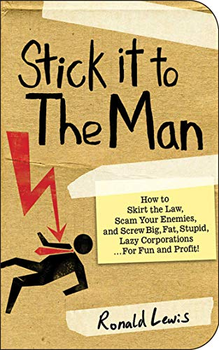 9781602396418: Stick It to the Man: How to Skirt the Law, Scam Your Enemies, and Screw Big, Fat, Stupid, Lazy Corporations... for Fun and Profit!