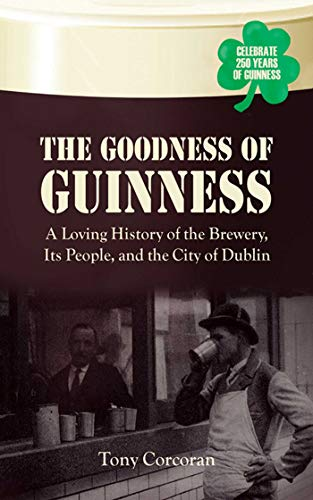The Goodness of Guinness: A Loving History of the Brewery, Its People, and the City of Dublin: ...