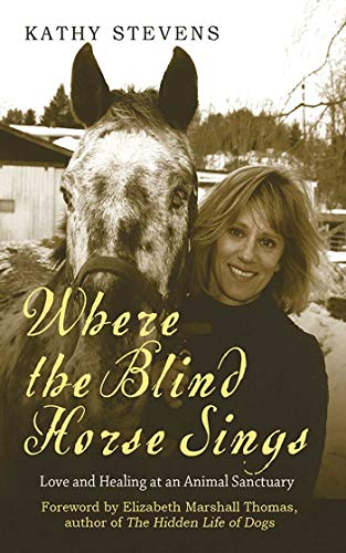 Where the Blind Horse Sings: Love and Healing at an Animal Sanctuary: Stevens, Kathy