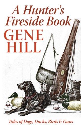 A Hunter's Fireside Book: Tales of Dogs, Ducks, Birds, & Guns: Hill, Gene