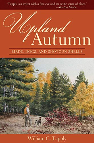 Upland Autumn: Birds, Dogs and Shotgun Shells: Tapply, William G.