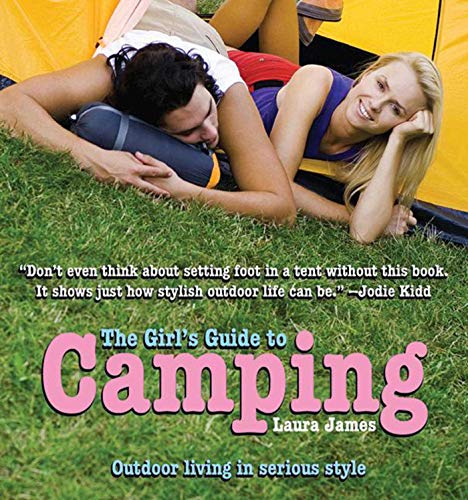 The Girl's Guide to Camping: Outdoor Living in Serious Style: Laura James
