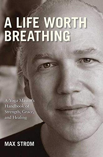 9781602399808: A Life Worth Breathing: A Yoga Master's Handbook of Strength, Grace, and Healing