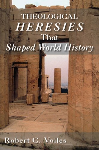 Theological Heresies That Shaped World History: Robert C. Voiles