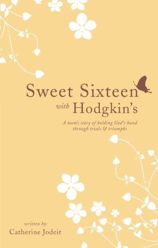 Sweet Sixteen with Hodgkin's: A Mom's Story of Holding God's Hand Through Trials and...