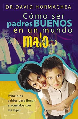9781602550025: Como Ser Padres Buenos En Un Mundo Malo: Principios Sabios Para Llegar a Acuerdos Con Los Hijos